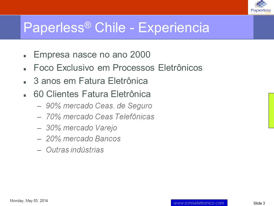Slide 3 www.icmseletronico.com Monday, May 05, 2014 Paperless ® Chile - Experiencia Empresa nasce no ano 2000 Foco Exclusivo em Processos Eletrônicos