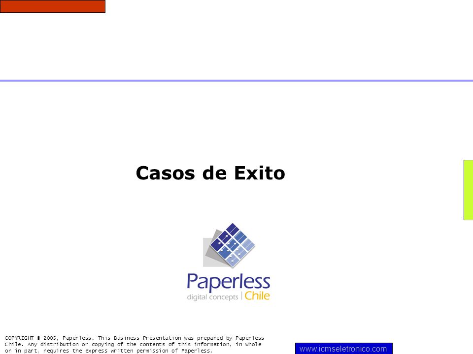 Casos de Exito COPYRIGHT © 2005, Paperless. This Business Presentation was prepared by Paperless Chile. Any distribution or copying of the contents of
