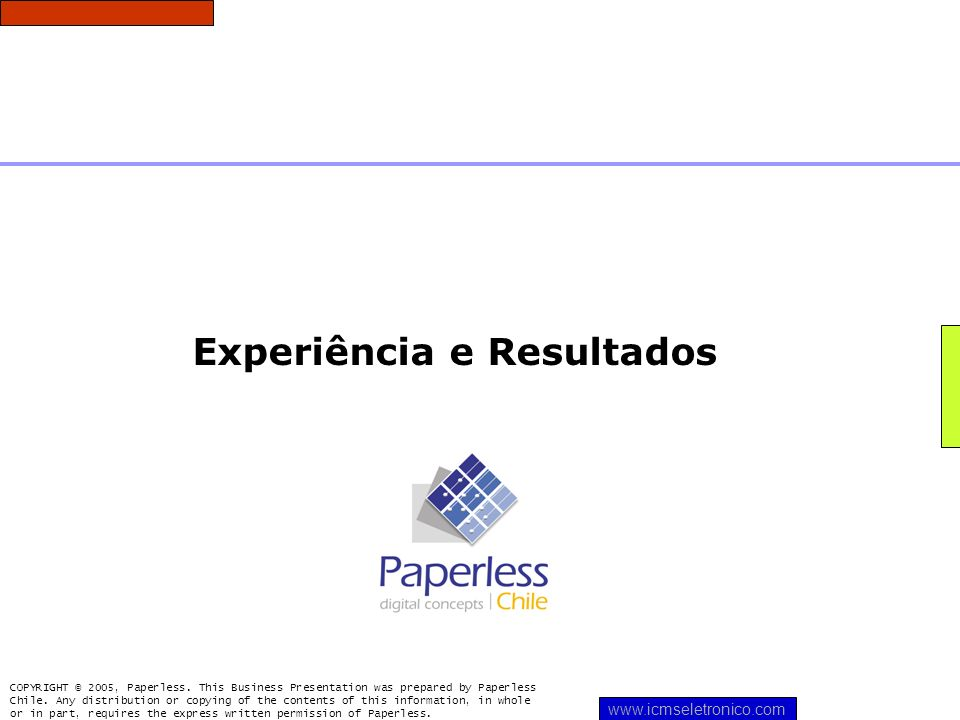 Experiência e Resultados COPYRIGHT © 2005, Paperless. This Business Presentation was prepared by Paperless Chile. Any distribution or copying of the c