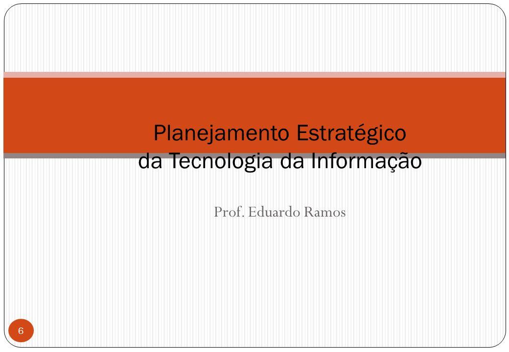 Prof. Eduardo Ramos Planejamento Estratégico da Tecnologia da Informação 6