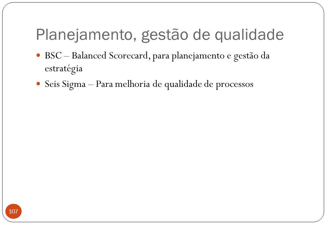 Planejamento, gestão de qualidade BSC – Balanced Scorecard, para planejamento e gestão da estratégia Seis Sigma – Para melhoria de qualidade de processos 107