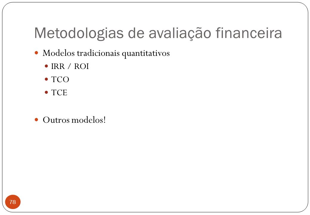 Metodologias de avaliação financeira Modelos tradicionais quantitativos IRR / ROI TCO TCE Outros modelos.