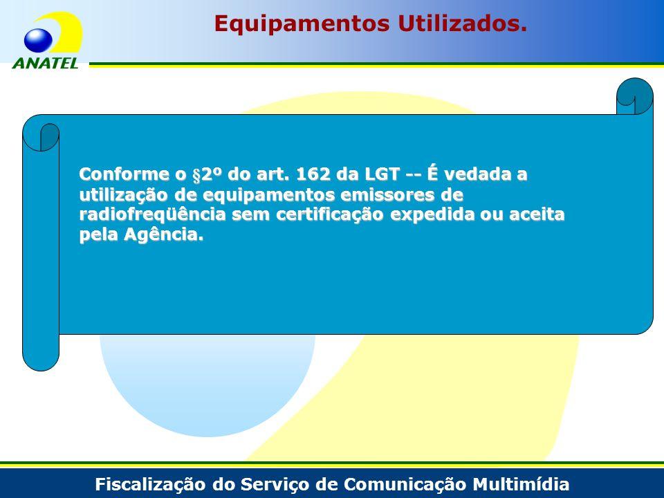 Fiscalização do Serviço de Comunicação Multimídia Equipamentos Utilizados. Conforme o §2º do art. 162 da LGT -- É vedada a utilização de equipamentos