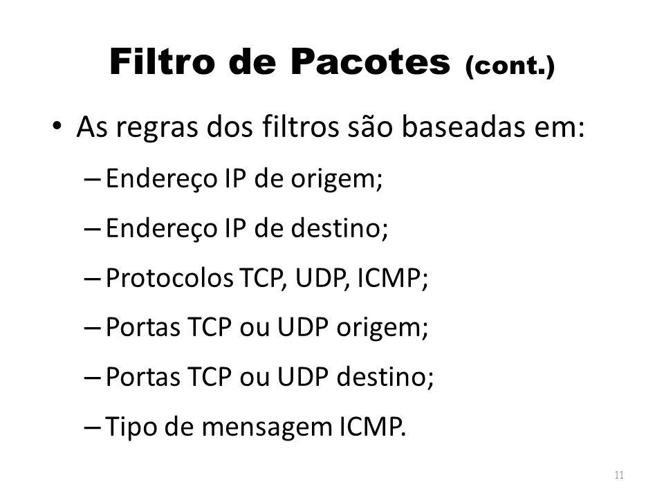 Filtro de Pacotes (cont.) As regras dos filtros são baseadas em: – Endereço IP de origem; – Endereço IP de destino; – Protocolos TCP, UDP, ICMP; – Portas TCP ou UDP origem; – Portas TCP ou UDP destino; – Tipo de mensagem ICMP.
