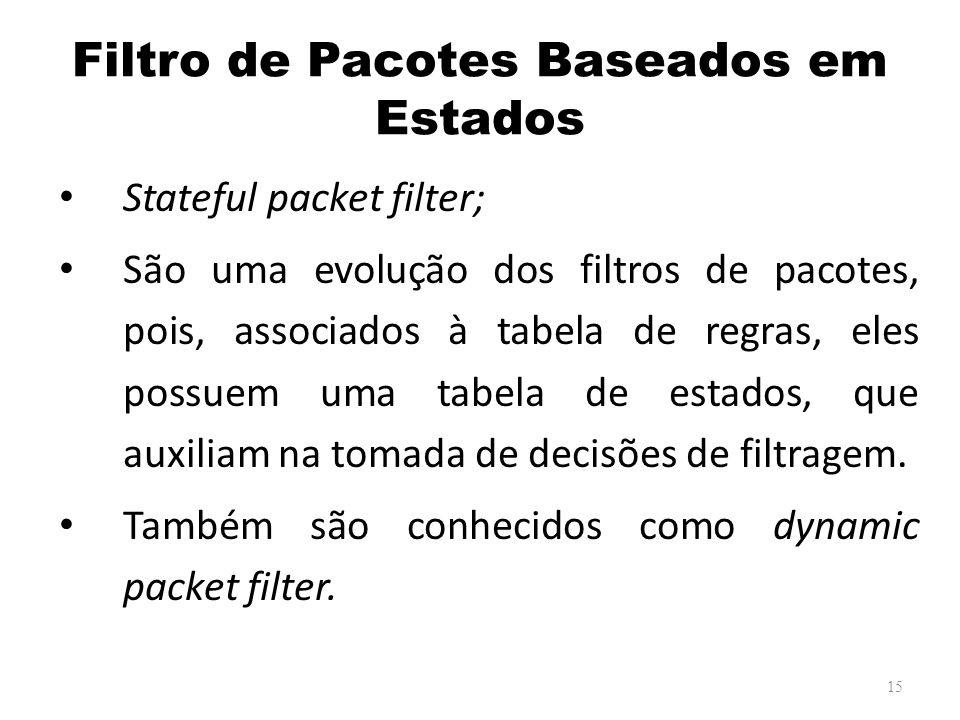 Filtro de Pacotes Baseados em Estados Stateful packet filter; São uma evolução dos filtros de pacotes, pois, associados à tabela de regras, eles possuem uma tabela de estados, que auxiliam na tomada de decisões de filtragem.