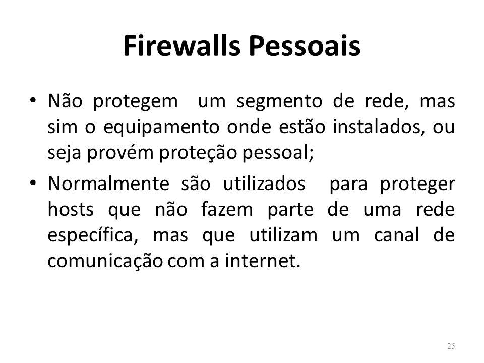 Firewalls Pessoais Não protegem um segmento de rede, mas sim o equipamento onde estão instalados, ou seja provém proteção pessoal; Normalmente são utilizados para proteger hosts que não fazem parte de uma rede específica, mas que utilizam um canal de comunicação com a internet.