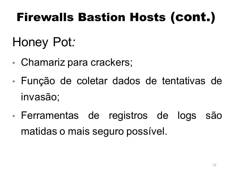 Firewalls Bastion Hosts (cont.) 29 Honey Pot: Chamariz para crackers; Função de coletar dados de tentativas de invasão; Ferramentas de registros de logs são matidas o mais seguro possível.