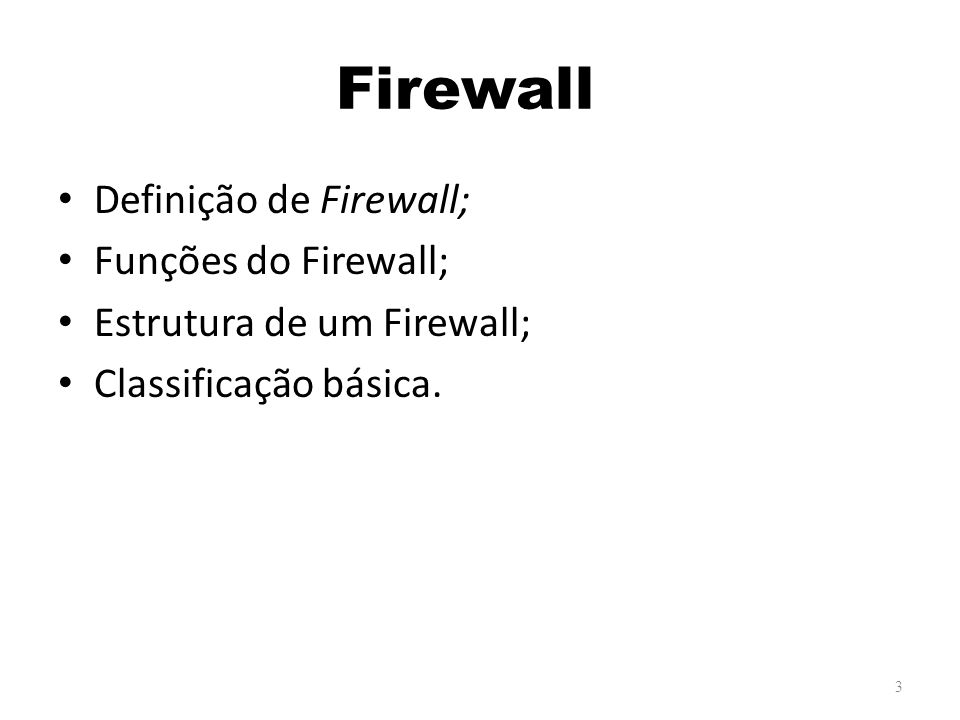 Firewall Definição de Firewall; Funções do Firewall; Estrutura de um Firewall; Classificação básica.