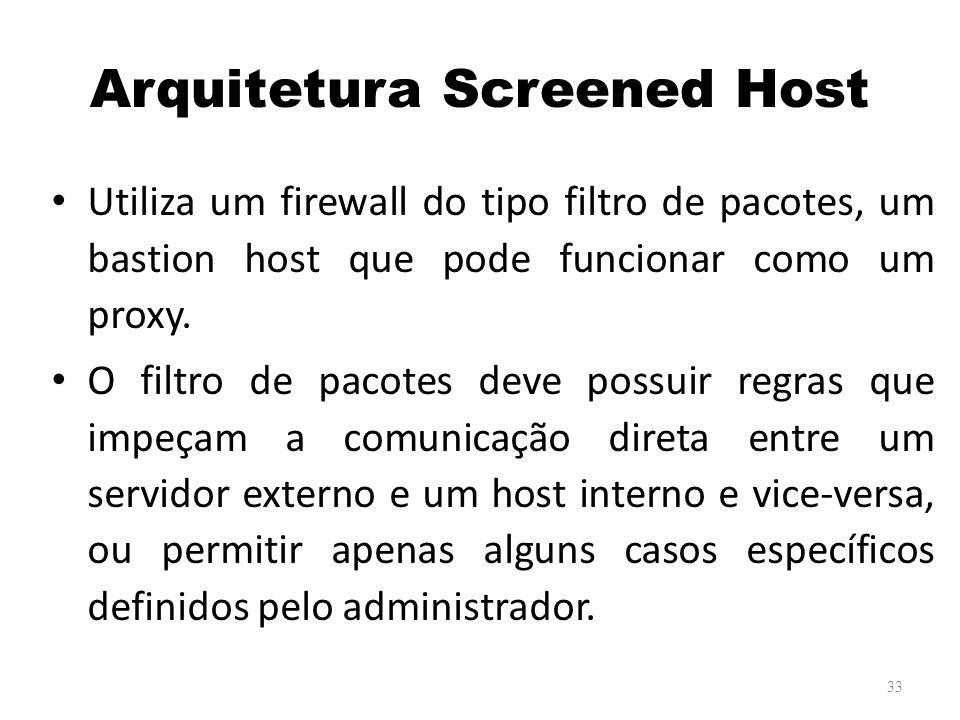 Arquitetura Screened Host Utiliza um firewall do tipo filtro de pacotes, um bastion host que pode funcionar como um proxy.