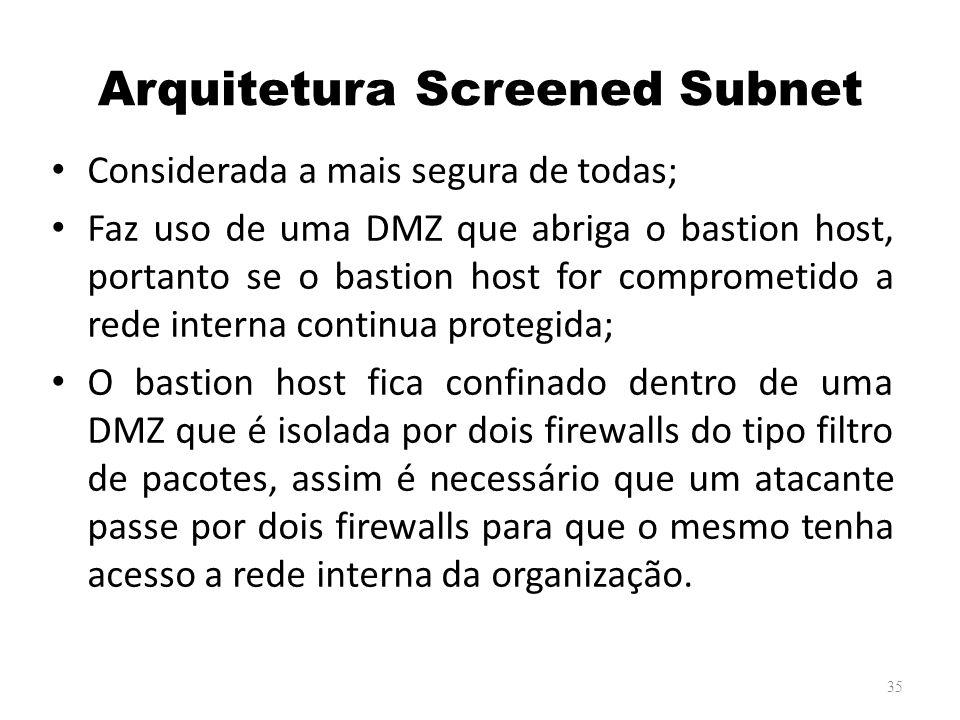 Arquitetura Screened Subnet Considerada a mais segura de todas; Faz uso de uma DMZ que abriga o bastion host, portanto se o bastion host for comprometido a rede interna continua protegida; O bastion host fica confinado dentro de uma DMZ que é isolada por dois firewalls do tipo filtro de pacotes, assim é necessário que um atacante passe por dois firewalls para que o mesmo tenha acesso a rede interna da organização.