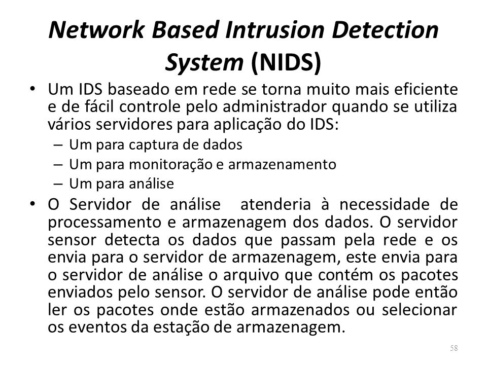 Network Based Intrusion Detection System (NIDS) Um IDS baseado em rede se torna muito mais eficiente e de fácil controle pelo administrador quando se utiliza vários servidores para aplicação do IDS: – Um para captura de dados – Um para monitoração e armazenamento – Um para análise O Servidor de análise atenderia à necessidade de processamento e armazenagem dos dados.