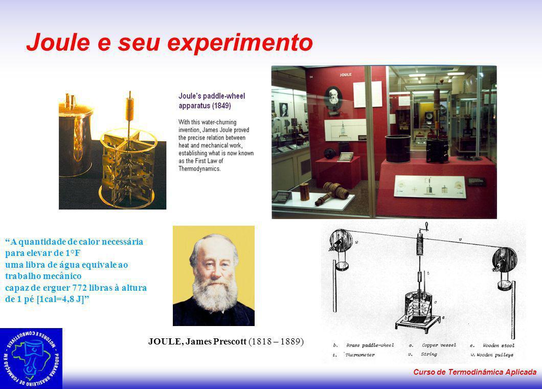 Curso de Termodinâmica Aplicada Joule e seu experimento JOULE, James Prescott (1818 – 1889) A quantidade de calor necessária para elevar de 1°F uma li
