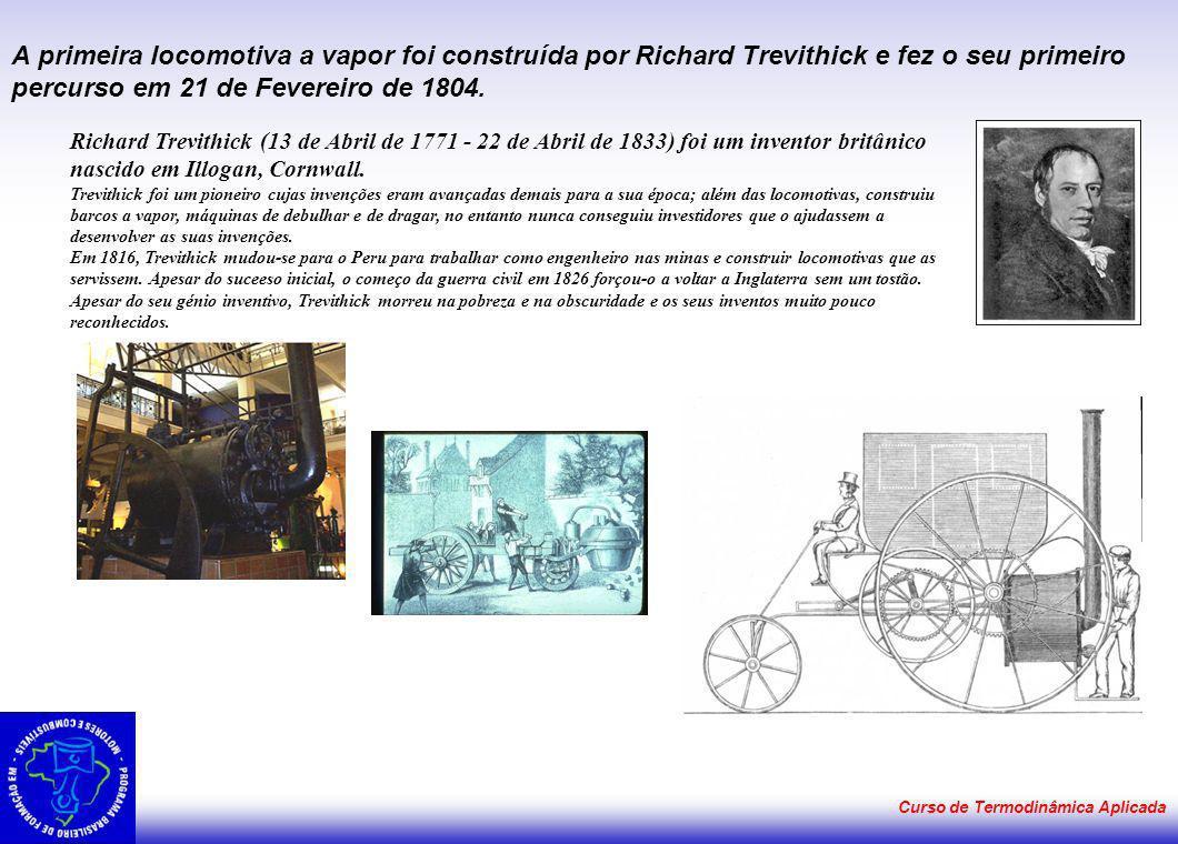 Curso de Termodinâmica Aplicada A primeira locomotiva a vapor foi construída por Richard Trevithick e fez o seu primeiro percurso em 21 de Fevereiro d