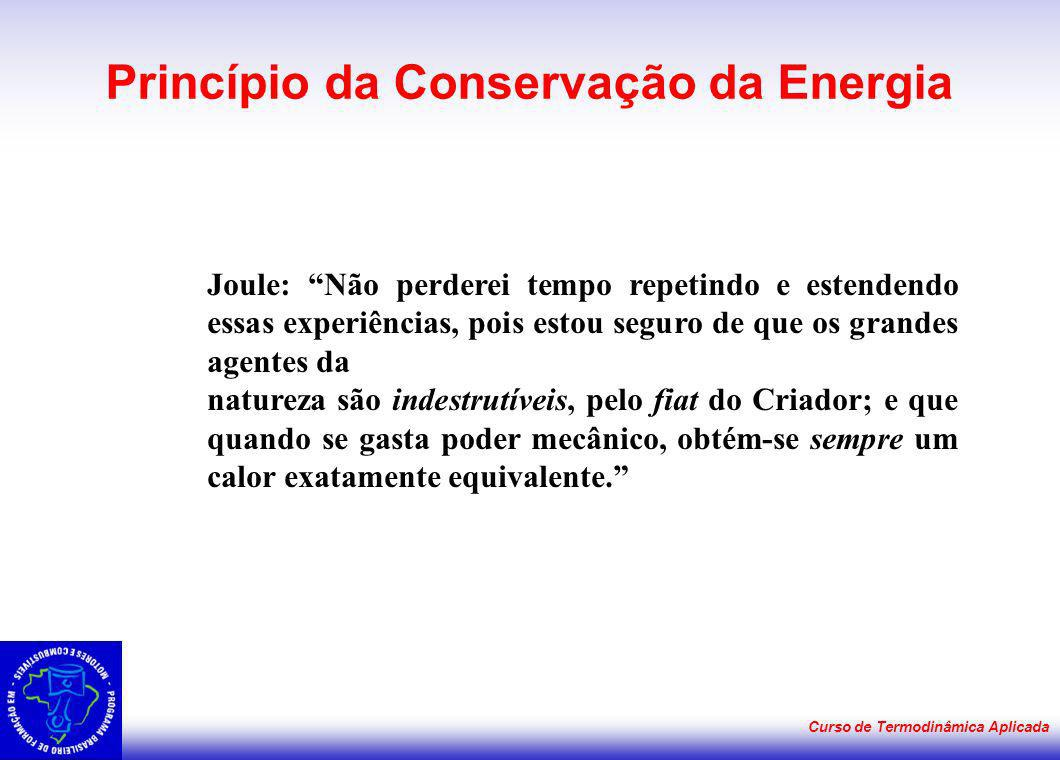 Curso de Termodinâmica Aplicada Princípio da Conservação da Energia Joule: Não perderei tempo repetindo e estendendo essas experiências, pois estou se