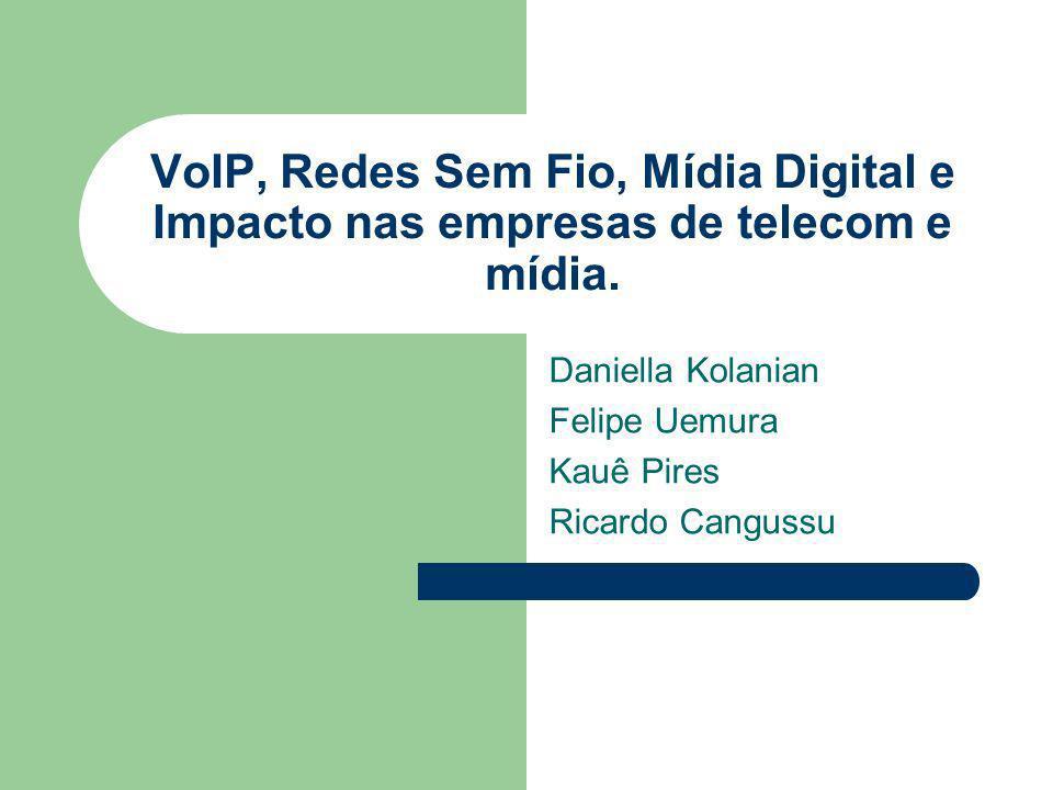 VoIP, Redes Sem Fio, Mídia Digital e Impacto nas empresas de telecom e mídia. Daniella Kolanian Felipe Uemura Kauê Pires Ricardo Cangussu