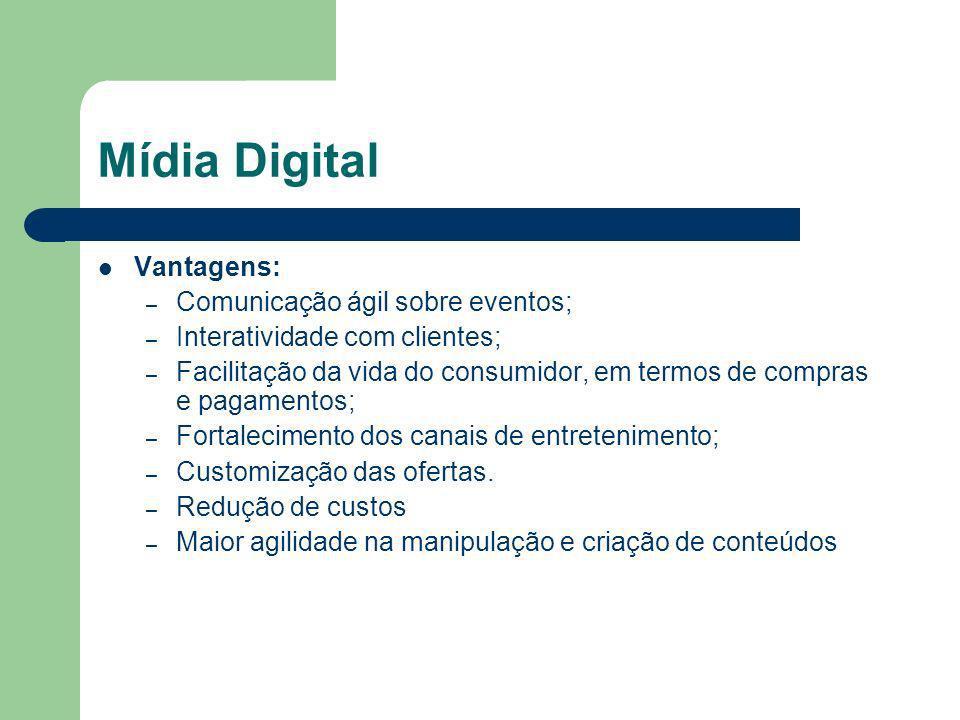 Mídia Digital Vantagens: – Comunicação ágil sobre eventos; – Interatividade com clientes; – Facilitação da vida do consumidor, em termos de compras e pagamentos; – Fortalecimento dos canais de entretenimento; – Customização das ofertas.
