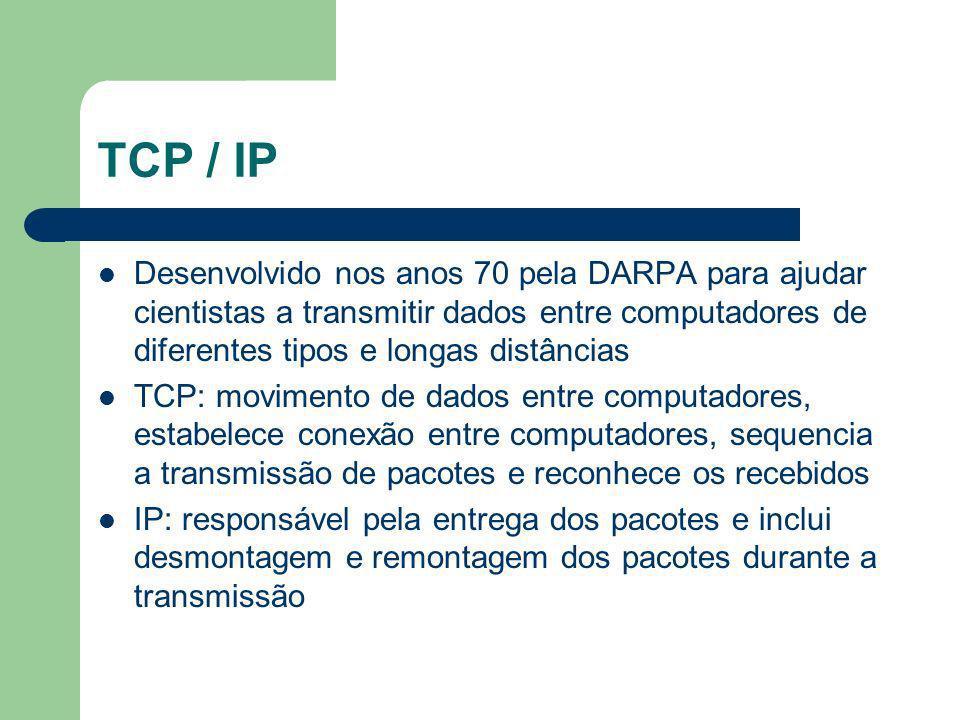 TCP / IP Desenvolvido nos anos 70 pela DARPA para ajudar cientistas a transmitir dados entre computadores de diferentes tipos e longas distâncias TCP: movimento de dados entre computadores, estabelece conexão entre computadores, sequencia a transmissão de pacotes e reconhece os recebidos IP: responsável pela entrega dos pacotes e inclui desmontagem e remontagem dos pacotes durante a transmissão