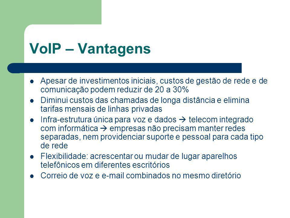 VoIP – Vantagens Apesar de investimentos iniciais, custos de gestão de rede e de comunicação podem reduzir de 20 a 30% Diminui custos das chamadas de