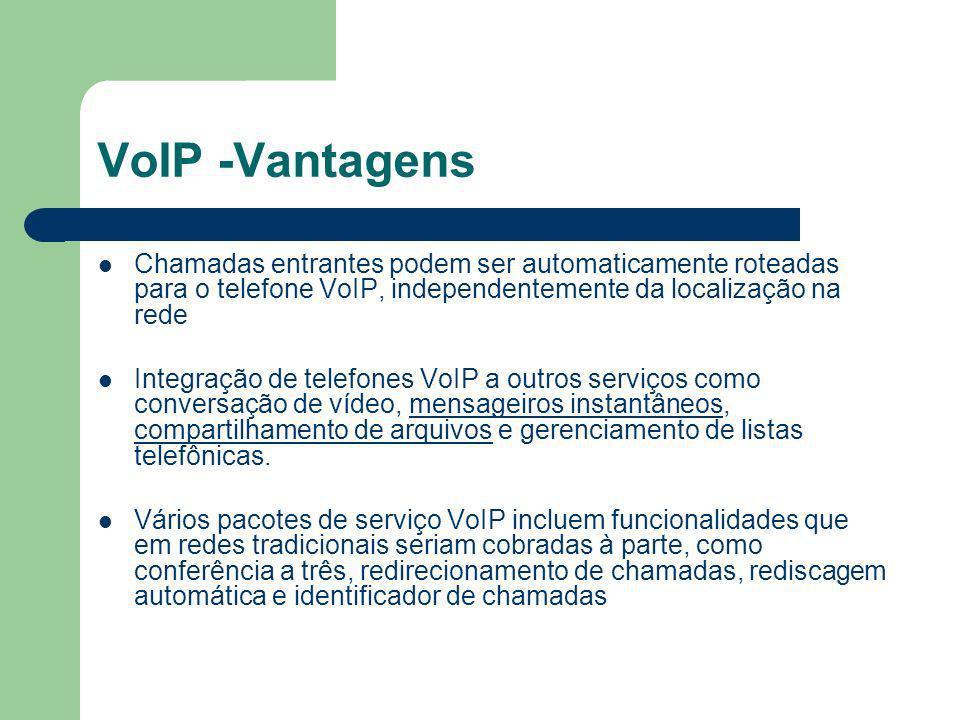 VoIP -Vantagens Chamadas entrantes podem ser automaticamente roteadas para o telefone VoIP, independentemente da localização na rede Integração de telefones VoIP a outros serviços como conversação de vídeo, mensageiros instantâneos, compartilhamento de arquivos e gerenciamento de listas telefônicas.mensageiros instantâneos compartilhamento de arquivos Vários pacotes de serviço VoIP incluem funcionalidades que em redes tradicionais seriam cobradas à parte, como conferência a três, redirecionamento de chamadas, rediscagem automática e identificador de chamadas
