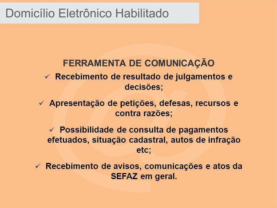 FERRAMENTA DE COMUNICAÇÃO Recebimento de resultado de julgamentos e decisões; Apresentação de petições, defesas, recursos e contra razões; Possibilidade de consulta de pagamentos efetuados, situação cadastral, autos de infração etc; Recebimento de avisos, comunicações e atos da SEFAZ em geral.