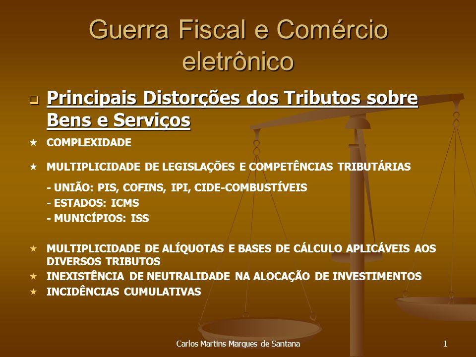 Carlos Martins Marques de Santana2 Guerra Fiscal e Comércio eletrônico Conseqüências das Distorções nos Tributos sobre Bens e Serviços Conseqüências das Distorções nos Tributos sobre Bens e Serviços DESESTÍMULO AOS INVESTIMENTOS PRODUTIVOS INSEGURANÇA JURÍDICA INEXISTÊNCIA DE NEUTRALIDADE NO COMÉRCIO EXTERIOR, EM PREJUÍZO DA PRODUÇÃO NACIONAL ALTO CUSTO DE CUMPRIMENTO DAS OBRIGAÇÕES TRIBUTÁRIAS ELEVADO NÍVEL DE SONEGAÇÃO E ELISÃO