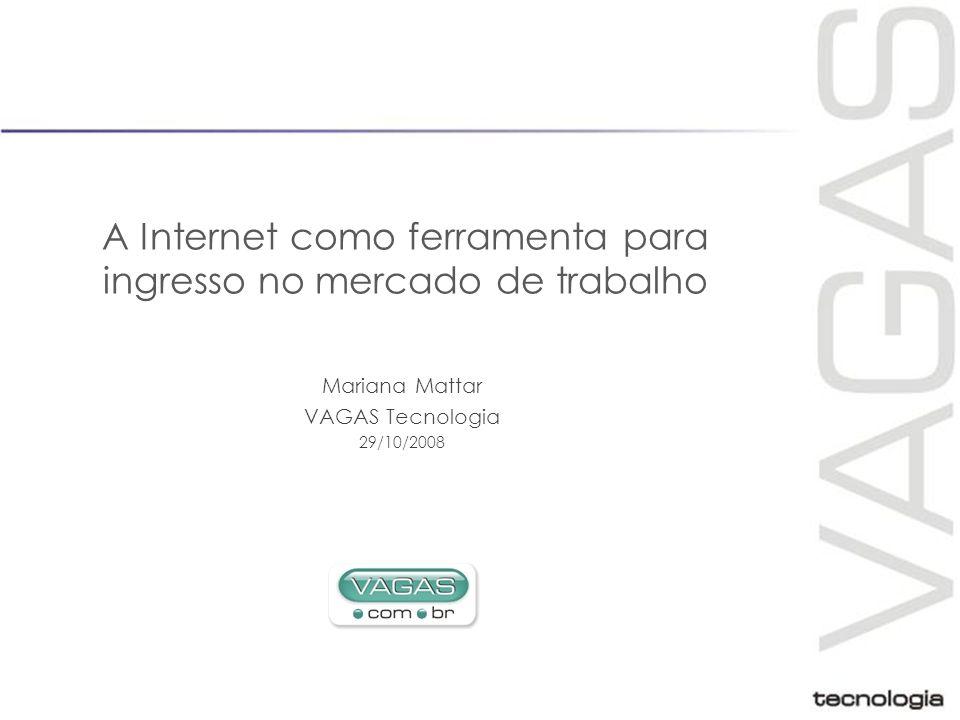 A Internet como ferramenta para ingresso no mercado de trabalho Mariana Mattar VAGAS Tecnologia 29/10/2008