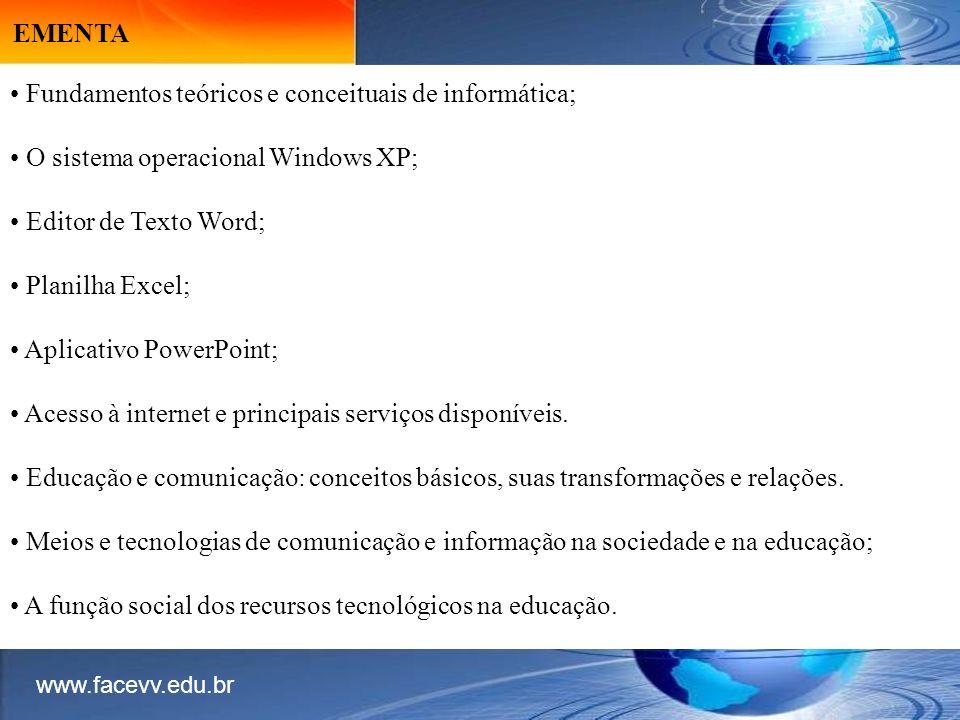 EMENTA Fundamentos teóricos e conceituais de informática; O sistema operacional Windows XP; Editor de Texto Word; Planilha Excel; Aplicativo PowerPoint; Acesso à internet e principais serviços disponíveis.