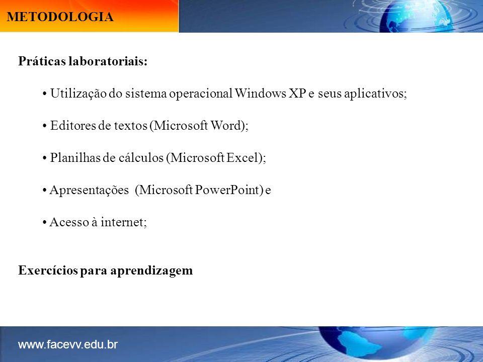 METODOLOGIA Práticas laboratoriais: Utilização do sistema operacional Windows XP e seus aplicativos; Editores de textos (Microsoft Word); Planilhas de cálculos (Microsoft Excel); Apresentações (Microsoft PowerPoint) e Acesso à internet; Exercícios para aprendizagem