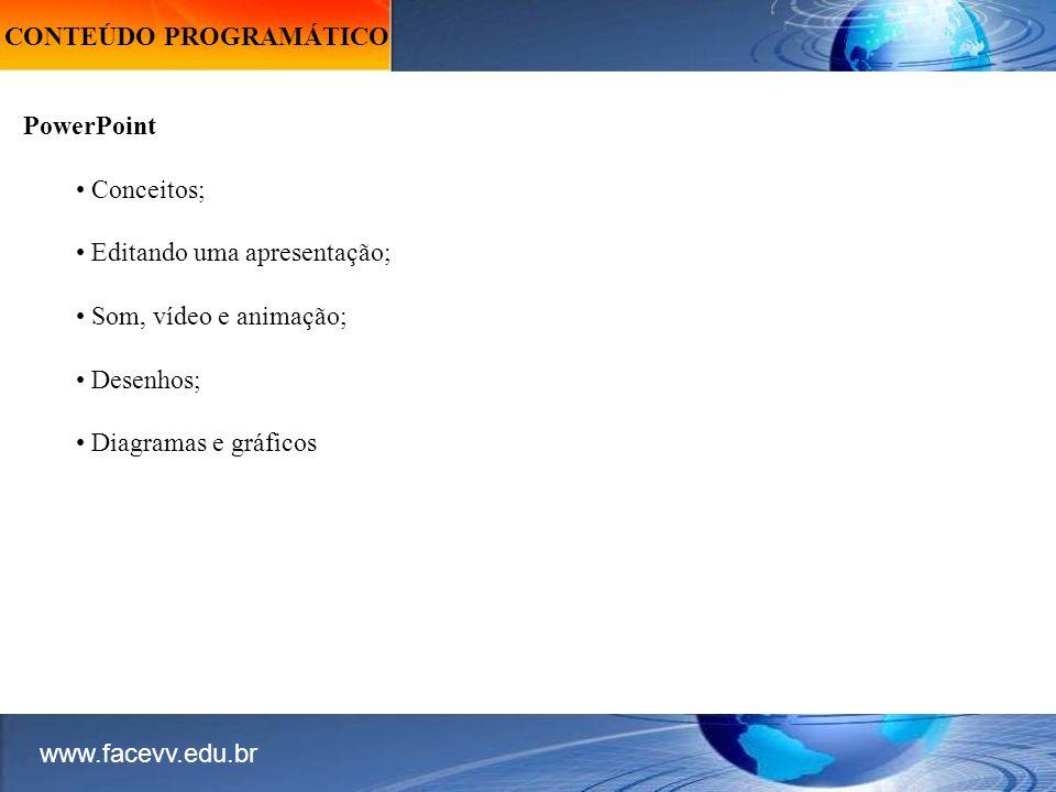 CONTEÚDO PROGRAMÁTICO PowerPoint Conceitos; Editando uma apresentação; Som, vídeo e animação; Desenhos; Diagramas e gráficos www.facevv.edu.br