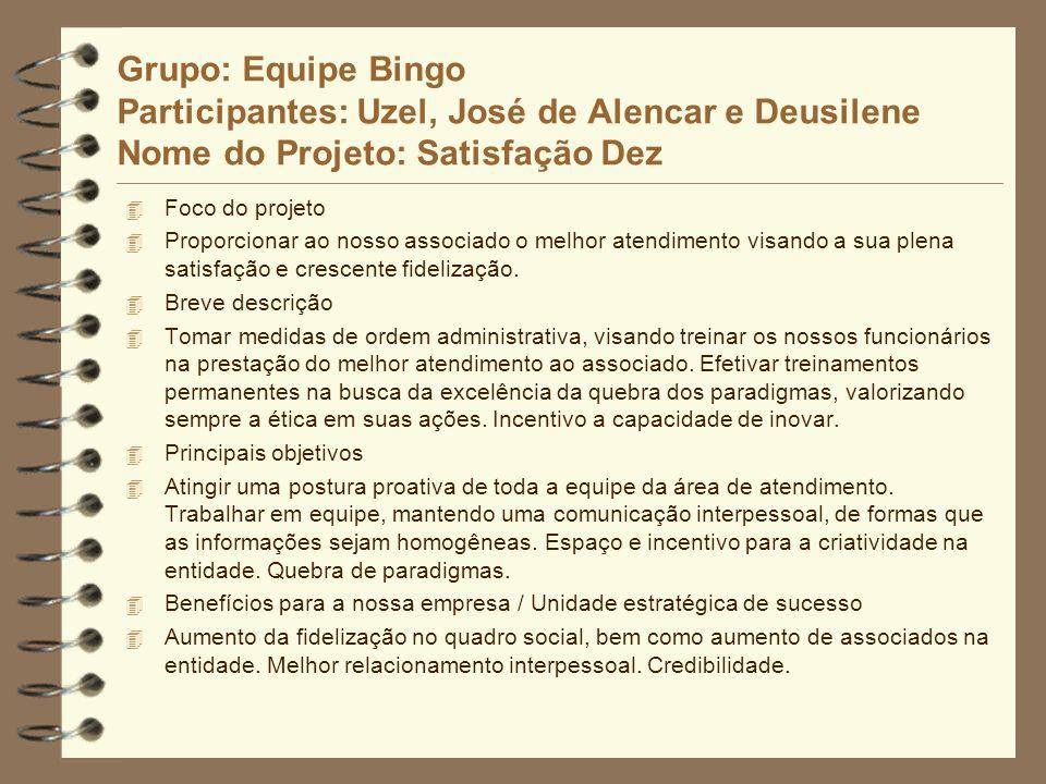 Grupo: Equipe Bingo Participantes: Uzel, José de Alencar e Deusilene Nome do Projeto: Satisfação Dez 4 Foco do projeto 4 Proporcionar ao nosso associa