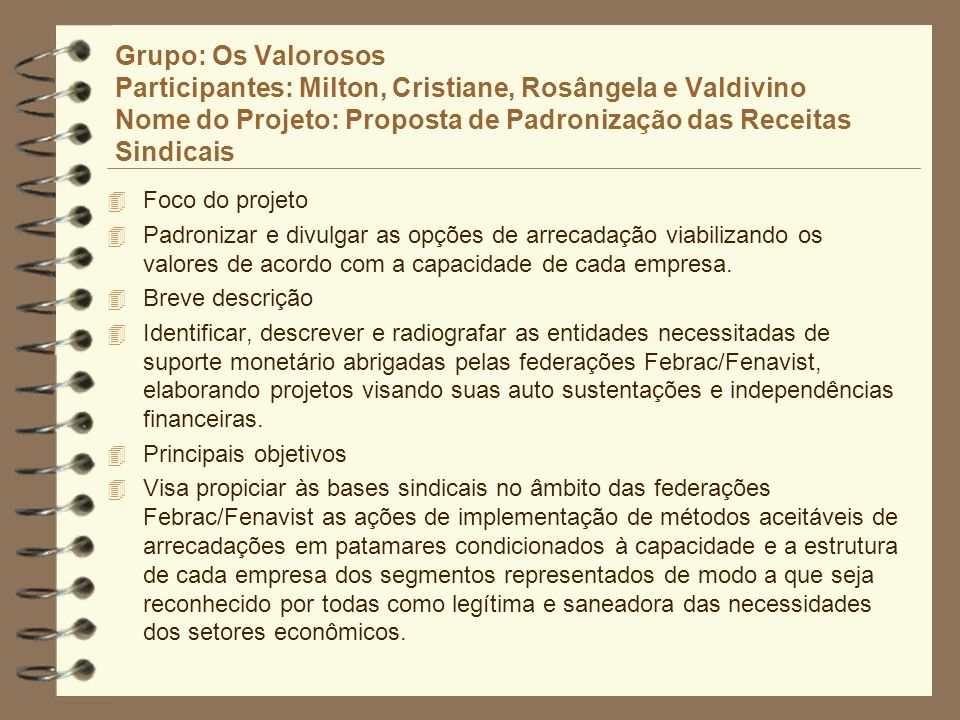 Grupo: Os Valorosos Participantes: Milton, Cristiane, Rosângela e Valdivino Nome do Projeto: Proposta de Padronização das Receitas Sindicais 4 Foco do