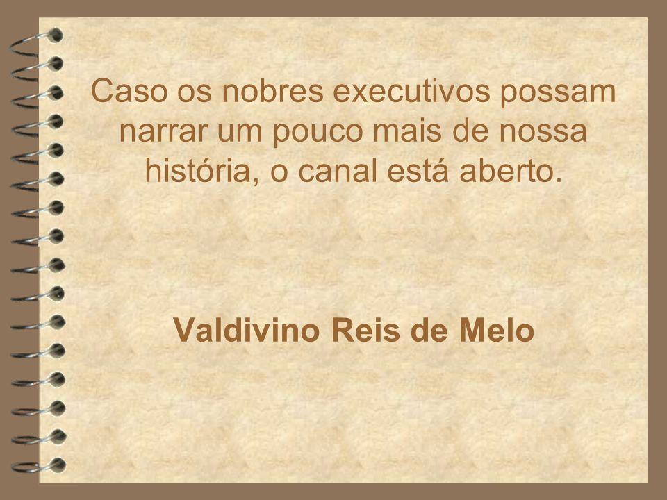 Caso os nobres executivos possam narrar um pouco mais de nossa história, o canal está aberto. Valdivino Reis de Melo