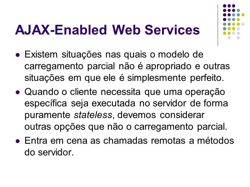 AJAX-Enabled Web Services Existem situações nas quais o modelo de carregamento parcial não é apropriado e outras situações em que ele é simplesmente p
