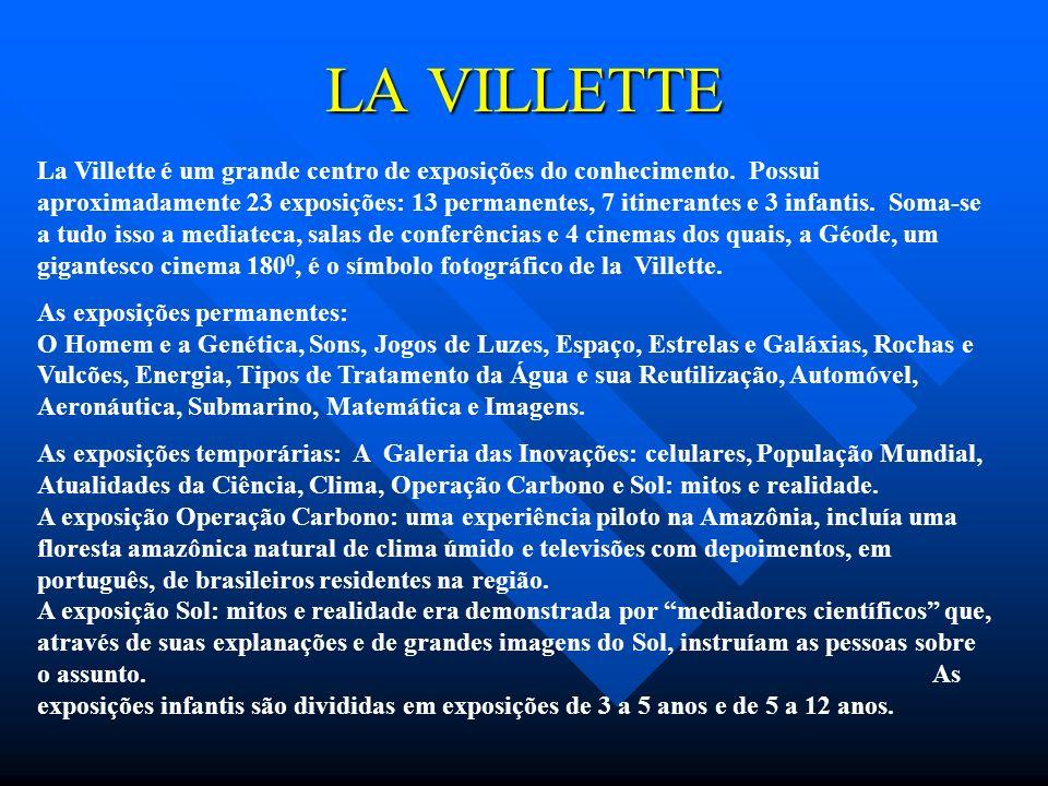 LA VILLETTE La Villette é um grande centro de exposições do conhecimento. Possui aproximadamente 23 exposições: 13 permanentes, 7 itinerantes e 3 infa