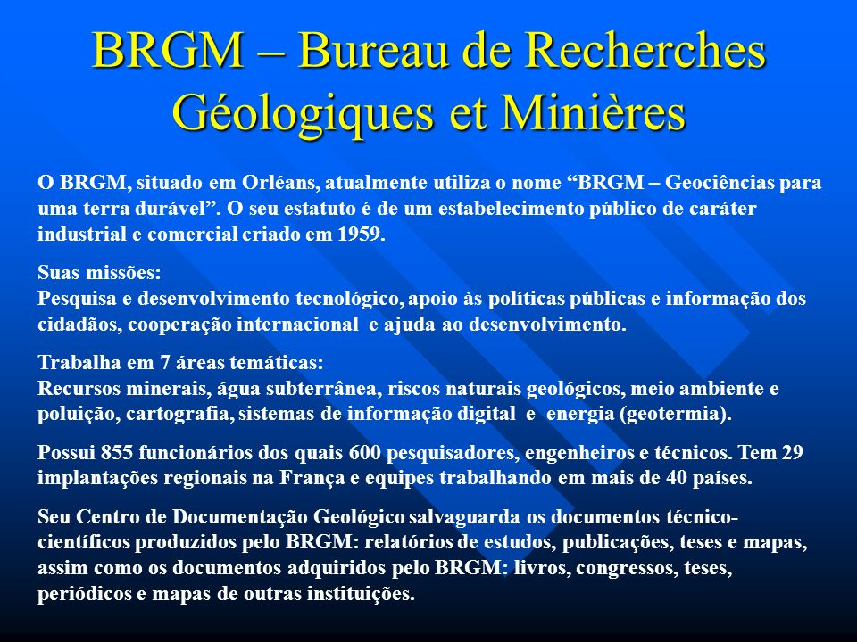 O BRGM, situado em Orléans, atualmente utiliza o nome BRGM – Geociências para uma terra durável. O seu estatuto é de um estabelecimento público de car