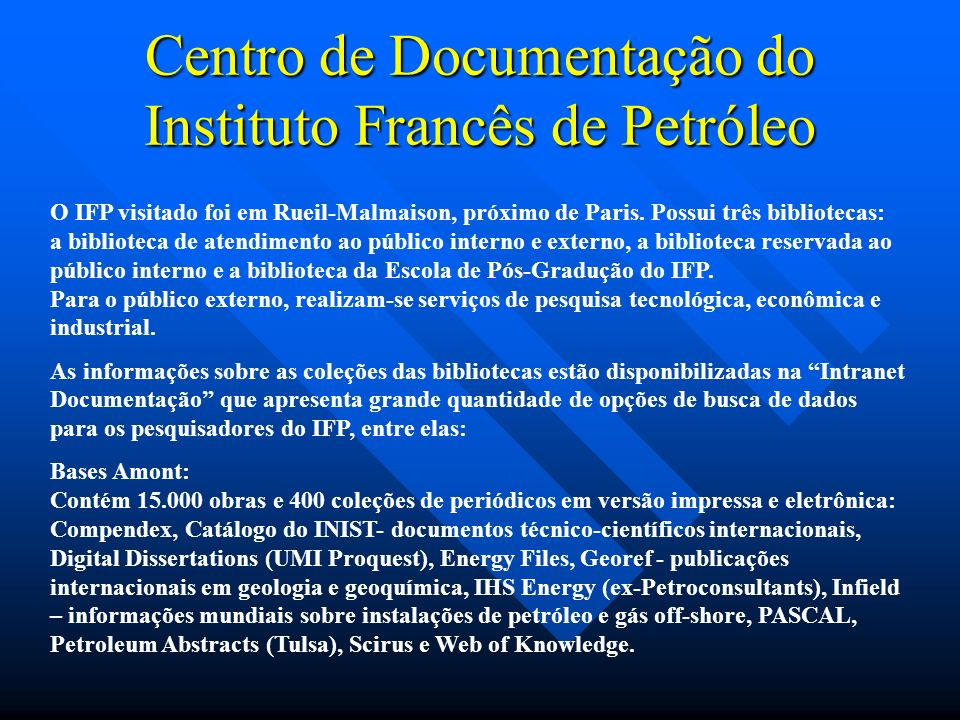 Centro de Documentação do Instituto Francês de Petróleo O IFP visitado foi em Rueil-Malmaison, próximo de Paris. Possui três bibliotecas: a biblioteca
