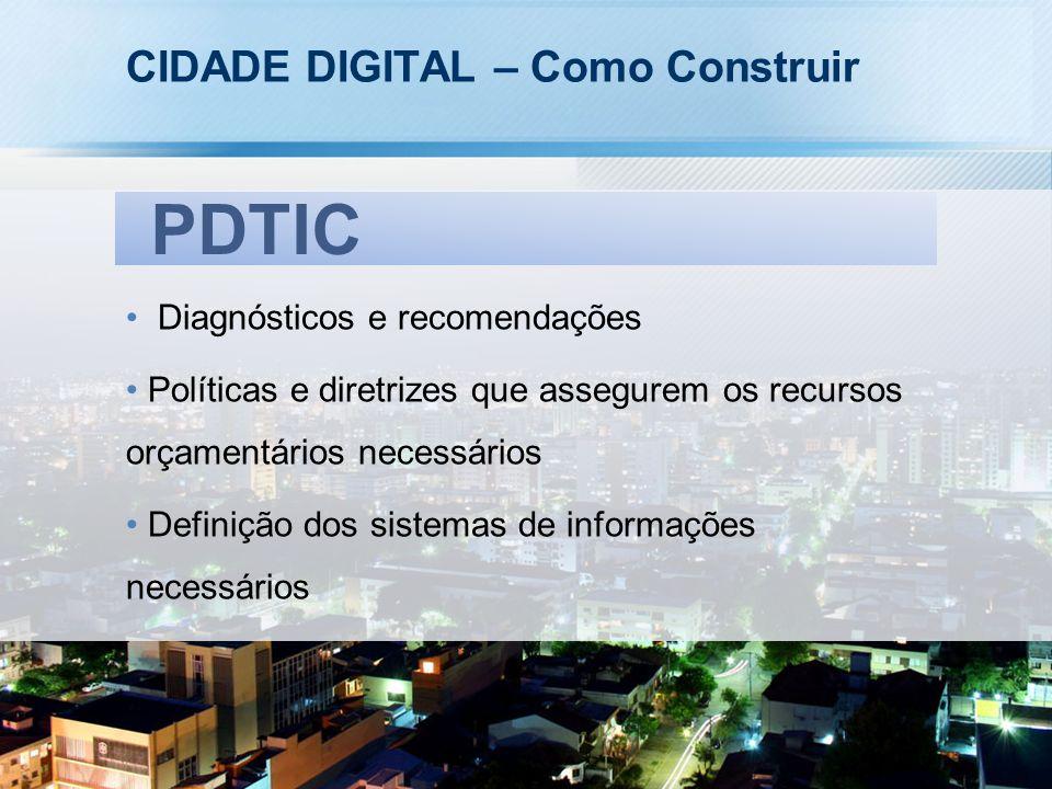 CIDADE DIGITAL – Como Construir Diagnósticos e recomendações Políticas e diretrizes que assegurem os recursos orçamentários necessários Definição dos sistemas de informações necessários PDTIC