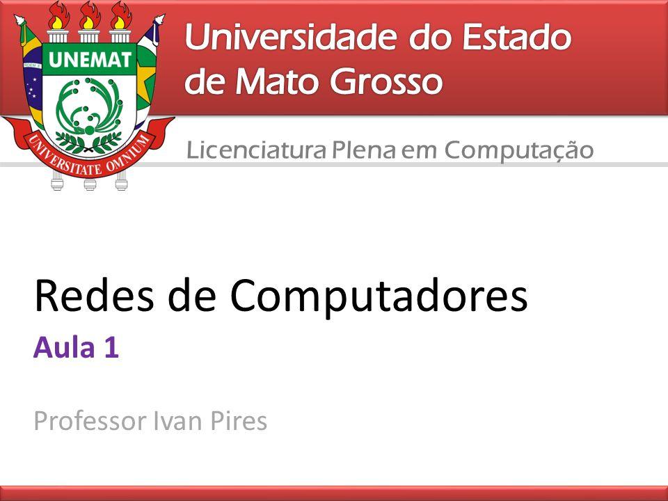 Licenciatura Plena em Computação Redes de Computadores Aula 1 Professor Ivan Pires