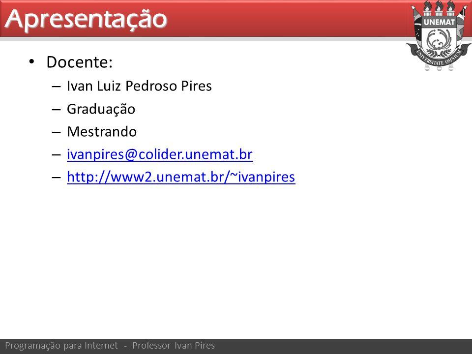 Docente: – Ivan Luiz Pedroso Pires – Graduação – Mestrando – ivanpires@colider.unemat.br ivanpires@colider.unemat.br – http://www2.unemat.br/~ivanpires http://www2.unemat.br/~ivanpiresApresentação Programação para Internet - Professor Ivan Pires