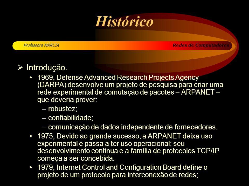 Redes de Computadores Professora MÁRCIA Histórico 1980, TCP/IP torna-se padrão na ARPANET; 1983, TCP/IP adotado como padrão militar e a Defence Communication Agency pede a divisão da ARPANET: Internet = ARPANET + MILNET TCP/IP integrado ao BSD/UNIX e disponibilizado a baixo custo; 1985, Nacional Science Foundation (NSF) promove expansão da Internet para a comunidade científica americana – NSFNET 1986...