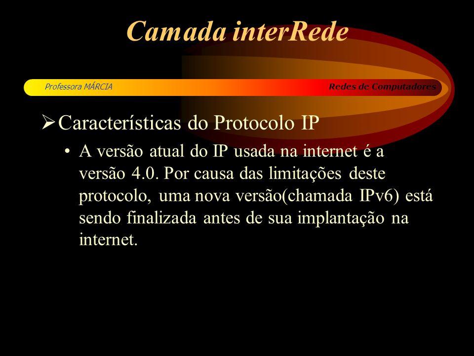 Redes de Computadores Professora MÁRCIA Camada interRede Características do Protocolo IP A versão atual do IP usada na internet é a versão 4.0. Por ca