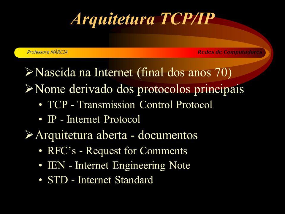 Redes de Computadores Professora MÁRCIA Arquitetura TCP/IP Nascida na Internet (final dos anos 70) Nome derivado dos protocolos principais TCP - Trans