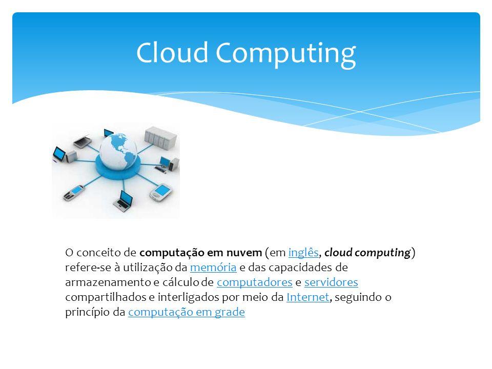 Cloud Computing O armazenamento de dados é feito em serviços que poderão ser acessados de qualquer lugar do mundo, a qualquer hora, não havendo necessidade de instalação de programas x ou de armazenar dados.programas O acesso a programas, serviços e arquivos é remoto, através da Internet - daí a alusão à nuvem.
