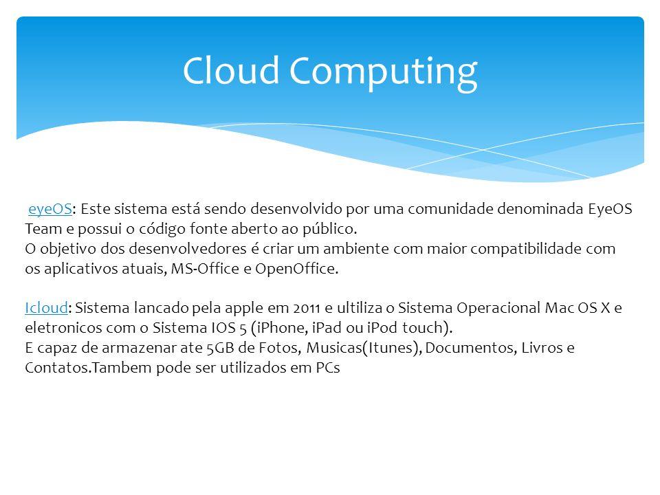 Cloud Computing eyeOS: Este sistema está sendo desenvolvido por uma comunidade denominada EyeOS Team e possui o código fonte aberto ao público. O obje