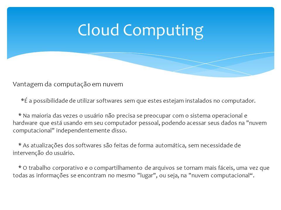 Cloud Computing *Os softwares e os dados podem ser acessados em qualquer lugar, bastando que haja acesso à Internet, não estando mais restritos ao ambiente local de computação, nem dependendo da sincronização de mídias removíveis.