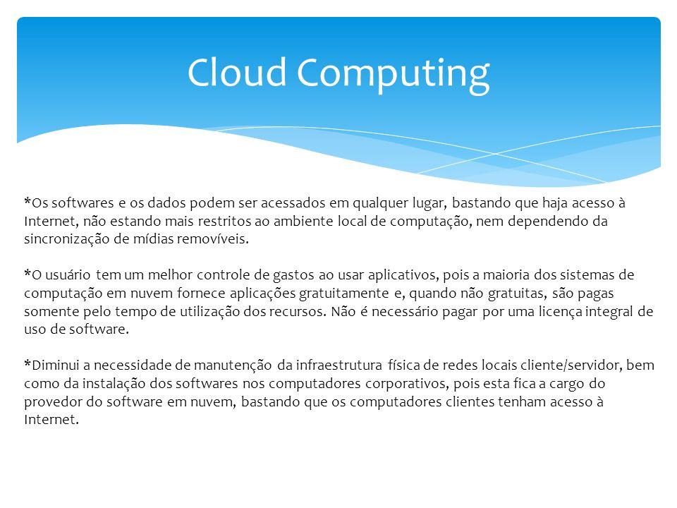 Cloud Computing *Os softwares e os dados podem ser acessados em qualquer lugar, bastando que haja acesso à Internet, não estando mais restritos ao amb