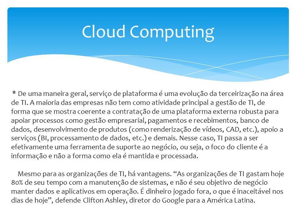 Cloud Computing * De uma maneira geral, serviço de plataforma é uma evolução da terceirização na área de TI. A maioria das empresas não tem como ativi