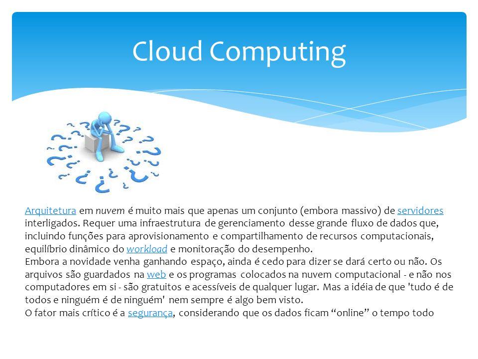 Cloud Computing ArquiteturaArquitetura em nuvem é muito mais que apenas um conjunto (embora massivo) de servidores interligados. Requer uma infraestru
