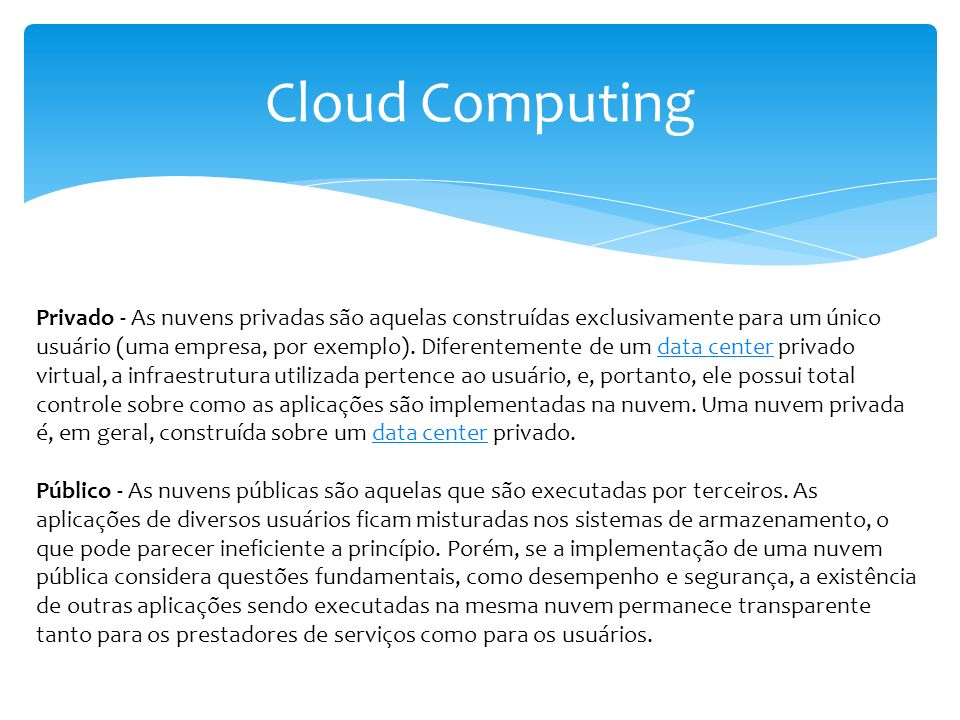 Cloud Computing Privado - As nuvens privadas são aquelas construídas exclusivamente para um único usuário (uma empresa, por exemplo). Diferentemente d