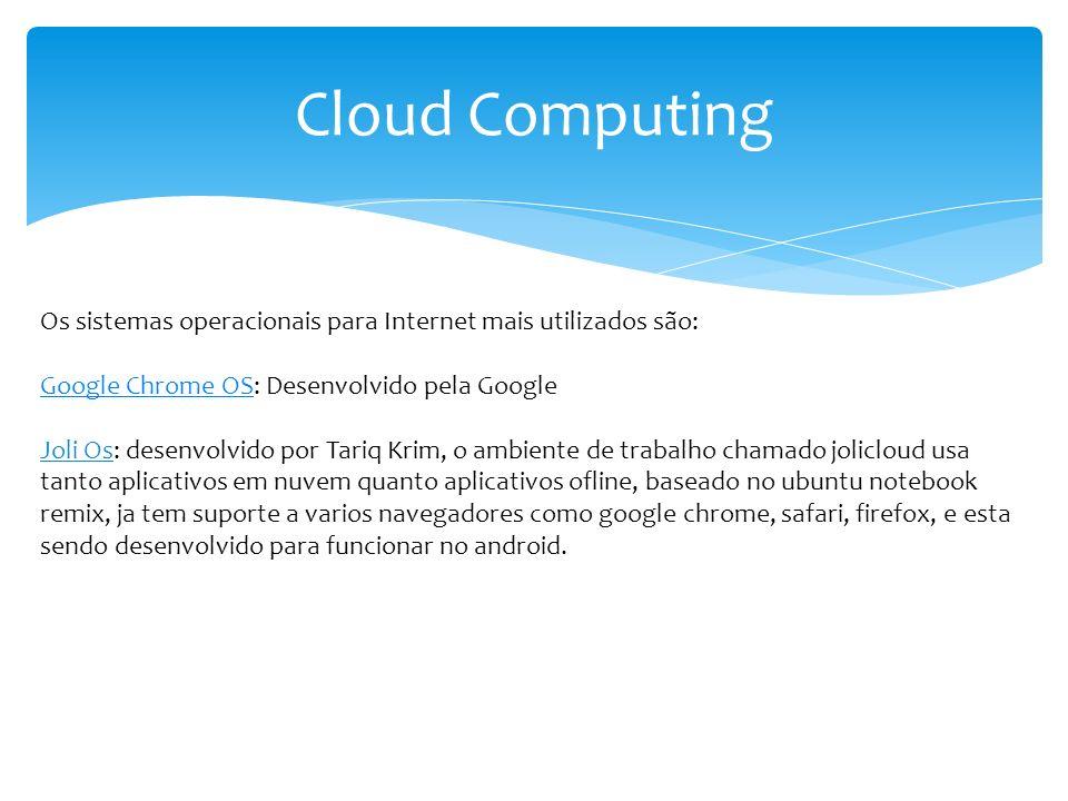 Cloud Computing Os sistemas operacionais para Internet mais utilizados são: Google Chrome OSGoogle Chrome OS: Desenvolvido pela Google Joli Os: desenv